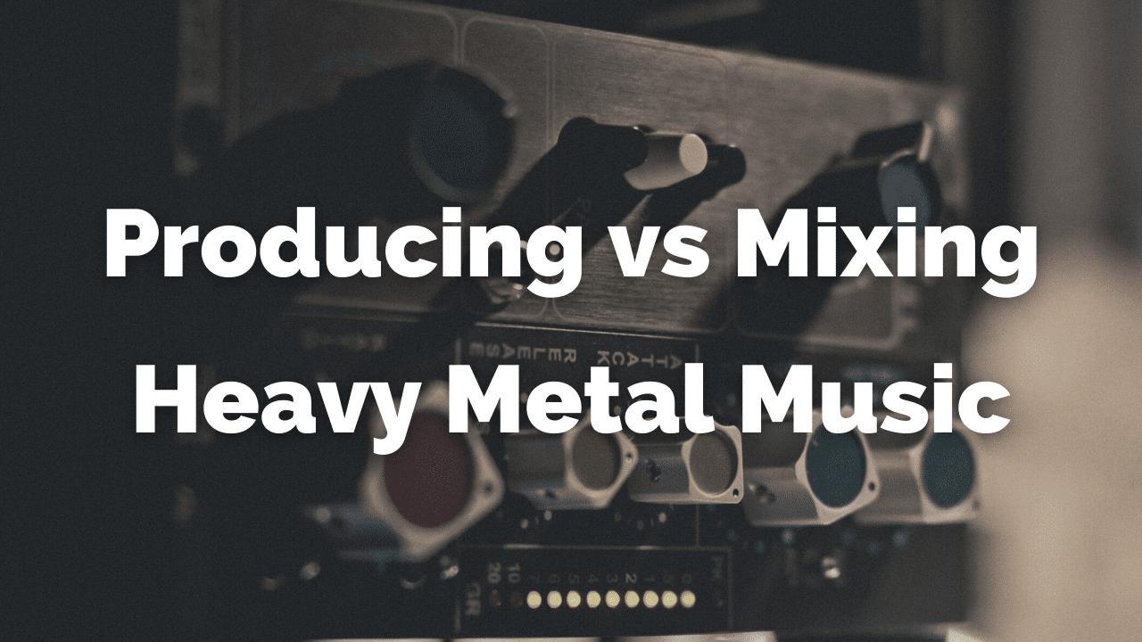 Producing vs Mixing Heavy Metal Music