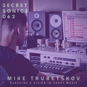 Secret Sonics Podcast Episode 62. Mike Trubetskov. Pursuing A Vision In Heavy Music